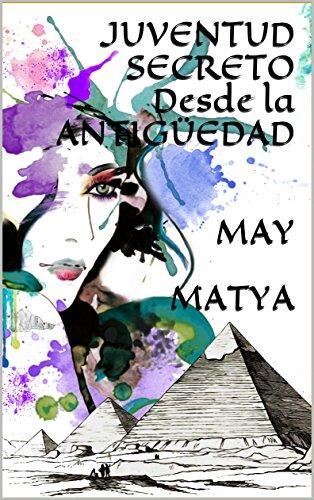 JUVENTUD SECRETO Desde la ANTIGÜEDAD MAY MATYA: Rejuvenecer Cuerpo, Mente y Espiritu por may matya