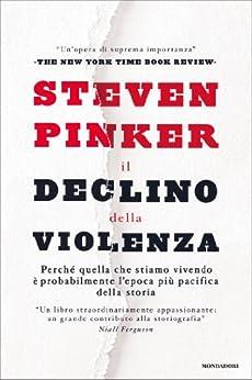 Il declino della violenza: Perché quella che stiamo vivendo è probabilmente l'epoca più pacifica della storia (Saggi) di [Pinker, Steven]