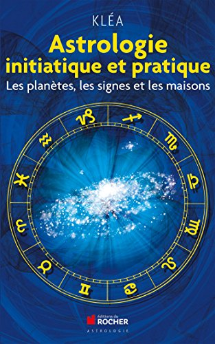 Astrologie initiatique et pratique : Les planètes, les signes et les maisons