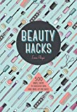 Beauty Hacks: 500 Simple Ways to Gorgeous Skin, Hair, Make-up and Nails