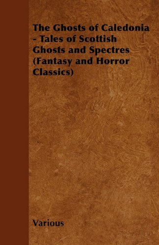 The Ghosts of Caledonia - Tales of Scottish Ghosts and Spectres (Fantasy and Horror Classics) Cover Image