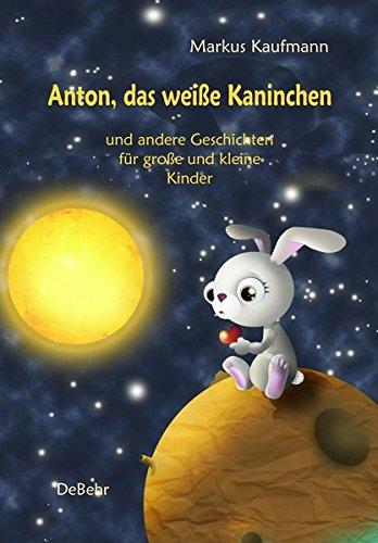 Anton, das weiße Kaninchen und andere Geschichten für große und kleine Kinder