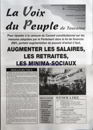 VOIX DU PEUPLE DE TOURAINE (LA) [No 2995] du 12/01/2001 - POUR RIPOSTER A LA CENSURE DU CONSEIL CONSTITUTIONNEL SUR LES MESURES ADOPTEES PAR LE PARLEMENT DANS LA LOI DE FINANCES 2001 PORTANT AUGMENTATION DU POUVOIR D'ACHAT IL FAUT AUGMENTER LES SALAIRES LES RETRAITES LES MINIMA-SOCIAUX - MEILLEURS VOEUX - DATES A RETENIR - COMITE FEDERAL LE SAMEDI 13 JANVIER 2001 AVEC LES CANDIDATS AUX CANTONALES - SOIREE DE REFLEXION SUR LES ELECTIONS MUNICIPALES MERCREDI 17 JANVIER 2001 A L'INITIATIVE DE L'AD
