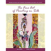 The Fine Art of Painting on Silk: Inspiring Methods and Techniques for Beginners and Expert-level Artists