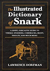 The Illustrated Dictionary of Snark: A Snide, Sarcastic Guide to Verbal Sparring, Comebacks, Irony, Insults, and Much More