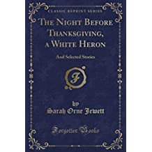 The Night Before Thanksgiving, a White Heron: And Selected Stories (Classic Reprint)