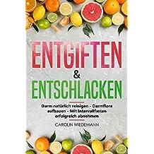 Entgiften & Entschlacken: Darm natürlich reinigen - Darmflora aufbauen - Mit Intervallfasten erfolgreich abnehmen   Die 3 Schritte zu einem gesunden Körper ... (German Edition)