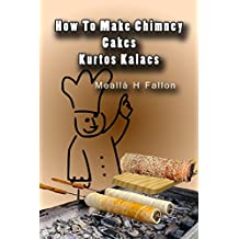 How To Make Chimney Cakes - Kurtos Kalacs (English Edition)
