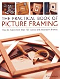 The Practical Book of Picture Framing: How to Make More Than 100 Classic and Decorative Frames