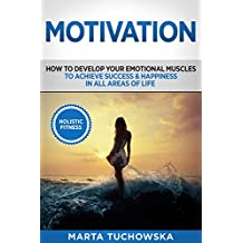 Motivation: How to Develop Your Emotional Muscles to Achieve Success & Happiness in All Areas of Life (Motivation, Self-Love Book 1) (English Edition)