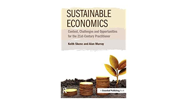 Sustainable Economics Context Challenges And Opportunities For The 21st Century Practitioner Amazoncouk Keith Skene Alan Murray 9781783531547 Books