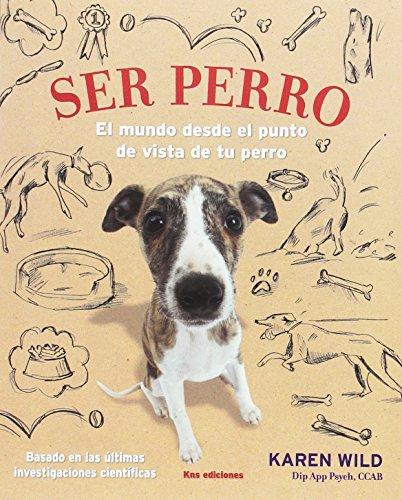 Ser perro: El mundo desde el punto de vista de tu perro por Karen Wild