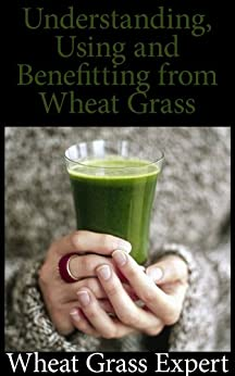 A Comprehensive Guide to: Understanding, Using, and Benefiting from Wheat Grass (English Edition) par [Expert, Wheatgrass]