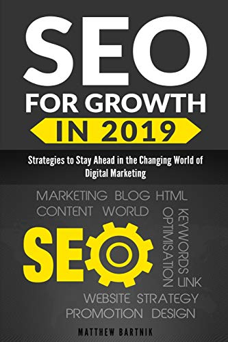 SEO for Growth in 2019: Strategies to Stay Ahead in the Changing World of Digital Marketing. Rank Well On Google & Maximize ROI. Mobile First Index, AI, Google Snippet, Content & Influencer Marketing -