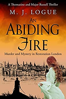 An Abiding Fire: Murder and Mystery in Restoration London (Thomazine and Major Russell Thrillers Book 1) by [Logue, M. J.]