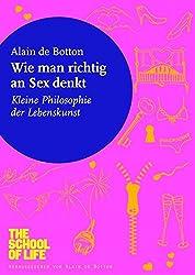 Wie man richtig an Sex denkt: Kleine Philosophie der Lebenskunst