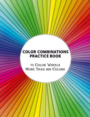 Color Combinations Practice Book - 73 Color Wheels More Than 800 Colors: Graphic Design Swatch tool book, DIY Color Dictionary Inspirations, Theory ... Color theory for artist, Art Education School