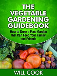 The Vegetable Gardening Guidebook: How To Grow a Food Garden That Can Feed Your Family and Friends (Gardening Guidebooks Book 10) (English Edition)