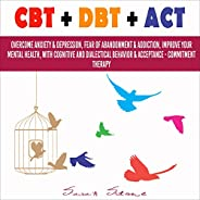 CBT + DBT + ACT: Overcome Anxiety & Depression, Fear of Abandonment & Addiction, Improve Your Mental H