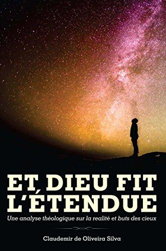 Couverture du livre Et Dieu Fit L'Étendue: Une analyse théologique sur la realité et buts des cieux.