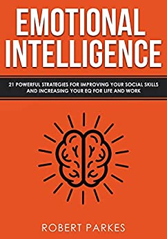 Emotional Intelligence: 21 Powerful Strategies For Improving Your Social Skills And Increasing Your Eq For Life And Work by [Parkes, Robert ]