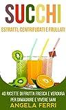 Succhi: Estratti, Centrifugati e Frullati: 20 ricette di frutta fresca e verdura per dimagrire e vivere sani (Succhi, Estratti, Frullati, Centrifugati, Perdere Peso)