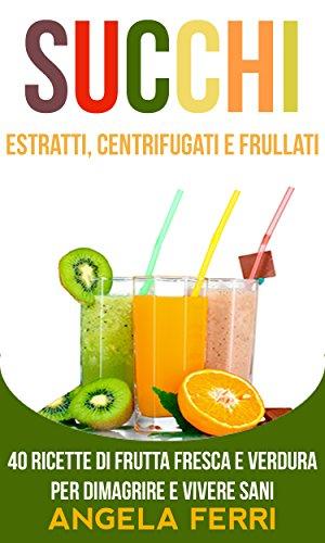 succhi-estratti-centrifugati-e-frullati-20-ricette-di-frutta-fresca-e-verdura-per-dimagrire-e-vivere