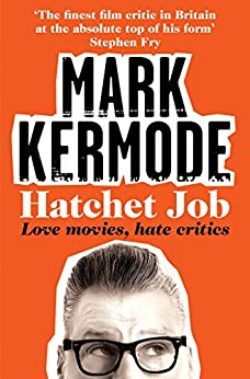 Hatchet Job: Love Movies, Hate Critics by [Kermode, Mark]