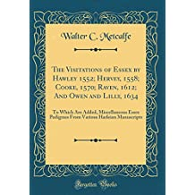 The Visitations of Essex by Hawley 1552; Hervey, 1558; Cooke, 1570; Raven, 1612; And Owen and Lilly, 1634: To Which Are Added, Miscellaneous Essex ... Harleian Manuscripts (Classic Reprint)
