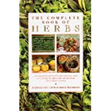 The Complete Book of Herbs: The Ultimate Guide to Herbs and Their Uses, with Over 120 Step-by-step Recipes and Practical, Easy-to-make Gift Ideas