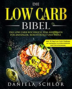 Die Low Carb Bibel: Das Low Carb Kochbuch zum Abnehmen für Anfänger,...