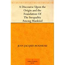 A Discourse Upon the Origin and the Foundation Of The Inequality Among Mankind (English Edition)