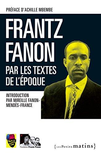 Frantz Fanon par les textes de l'époque: Par les textes de l'époque