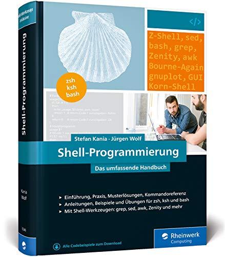 Shell-Programmierung: Das umfassende Handbuch. Für Bourne-, Korn- und Bourne-Again-Shell (bash). Ideal für alle UNIX-Administratoren (Linux, macOS) -