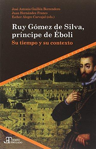 Ruy Gómez de Silva, príncipe de Éboli : su tiempo y su contexto (Tiempo emulado. Historia de América y España)