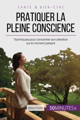 Pratiquer la pleine conscience: Techniques pour concentrer son attention sur le moment présent par Maïlys Charlier
