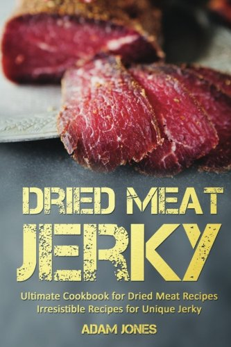 Dried Meat Jerky: Ultimate Cookbook for Dried Meat Recipes, Irresistible Recipes for Unique Jerky