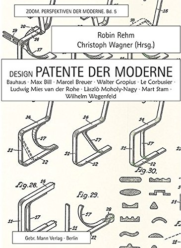 Design-Patente der Moderne: Bauhaus, Max Bill, Marcel Breuer, Walter Gropius, Le Corbusier, Ludwig Mies van der Rohe, László Moholy-Nagy, Mart Stam, Wilhelm Wagenfeld (ZOOM. Perspektiven der Moderne)