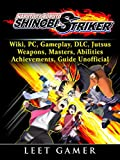 Naruto to Boruto Shinobi Striker, Wiki, PC, Gameplay, DLC, Jutsus, Weapons, Masters, Abilities, Achievements, Guide Unofficial (English Edition)...