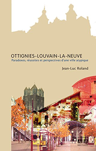 Ottignies-Louvain-la-Neuve: Paradoxes, réussites et perspectives d'une ville atypique par Jean-Luc Roland