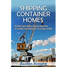 Shipping Container Homes: The Perfect Guide to Building a Shipping Container Home for Sustainable Living, Including Plans, Tips, Cool Ideas, and More! (English Edition)