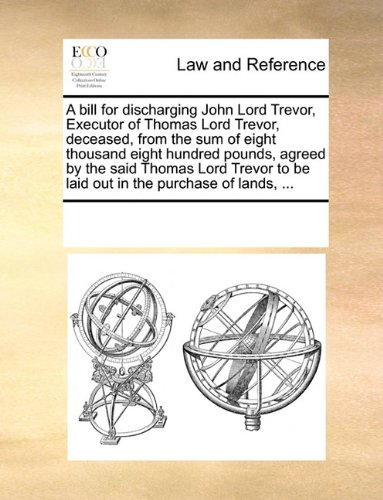 A bill for discharging John Lord Trevor, Executor of Thomas Lord Trevor, deceased, from the sum of eight thousand eight hundred pounds, agreed by the ... to be laid out in the purchase of lands, ...