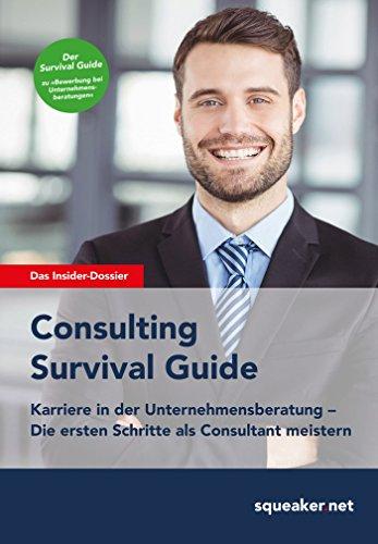 Consulting Survival Guide: Karriere in der Unternehmensberatung - Die ersten Schritte als Consultant erfolgreich meistern
