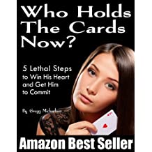 Who Holds The Cards Now? 5 Lethal Steps to Win His Heart and Get Him to Commit (Relationship and Dating Advice for Women Book 1) (English Edition)