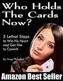 Who Holds The Cards Now? 5 Lethal Steps to Win His Heart and Get Him to Commit (Relationship and Dating Advice for Women Book 1) by [Michaelsen, Gregg]