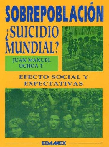 SOBREPOBLACIÓN : SUICIDIO MUNDIAL por Juan Manuel Ochoa Torres