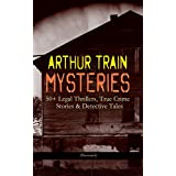 ARTHUR TRAIN MYSTERIES: 50+ Legal Thrillers, True Crime Stories & Detective Tales (Illustrated): Tutt and Mr. Tutt, By Advice of Counsel, Old Man Tutt, ... and his Double, Mortmain… (English Edition)