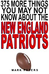 375 More Things You May Not Know About The New England Patriots (English Edition)