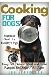 Cooking for Dogs: Nutrition Guide for Healthy Dogs - Easy, All-natural Meal and Treat Recipes for Dogs of All Ages