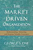 The Market Driven Organization: Understanding, Attracting, and Keeping Valuable Customers